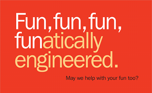 fun, fun, fun, funatically engineered